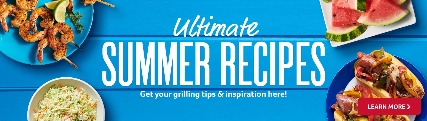 Ultimate summer recipes - get your grilling tips and inspiration here! - learn more